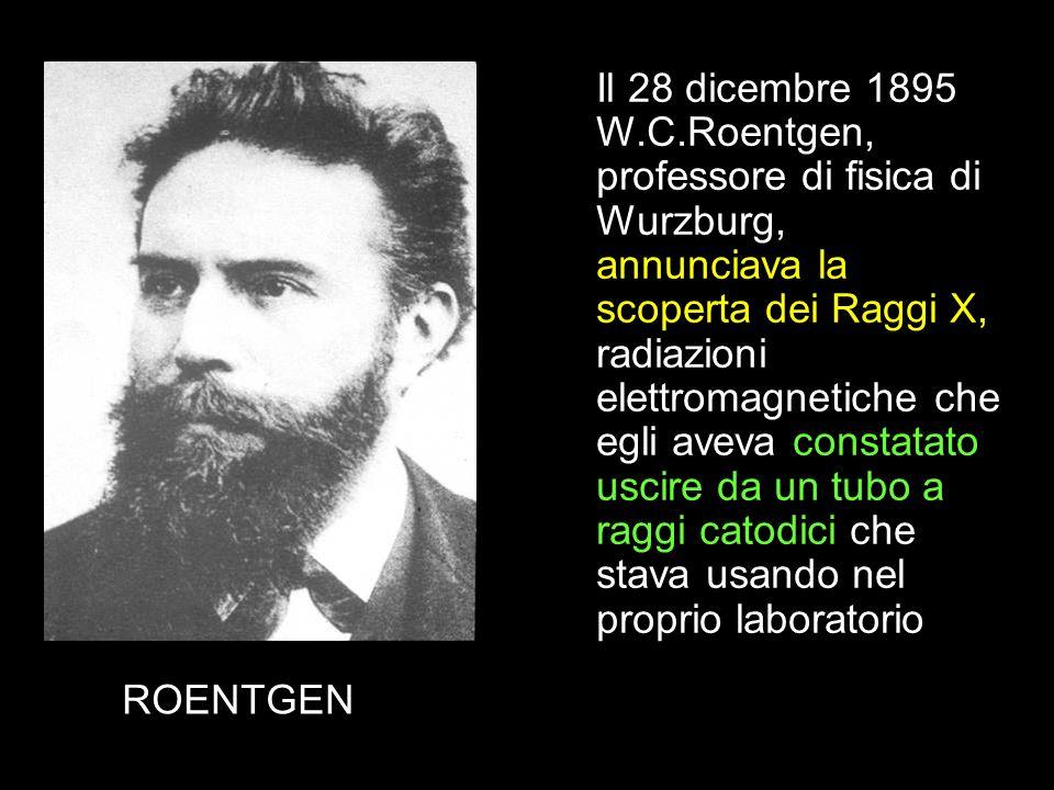 Il 28 dicembre 1895 W.C.Roentgen, professore di fisica di Wurzburg, annunciava la scoperta dei Raggi X, radiazioni elettromagnetiche che egli aveva constatato uscire da un tubo a raggi catodici che stava usando nel proprio laboratorio
