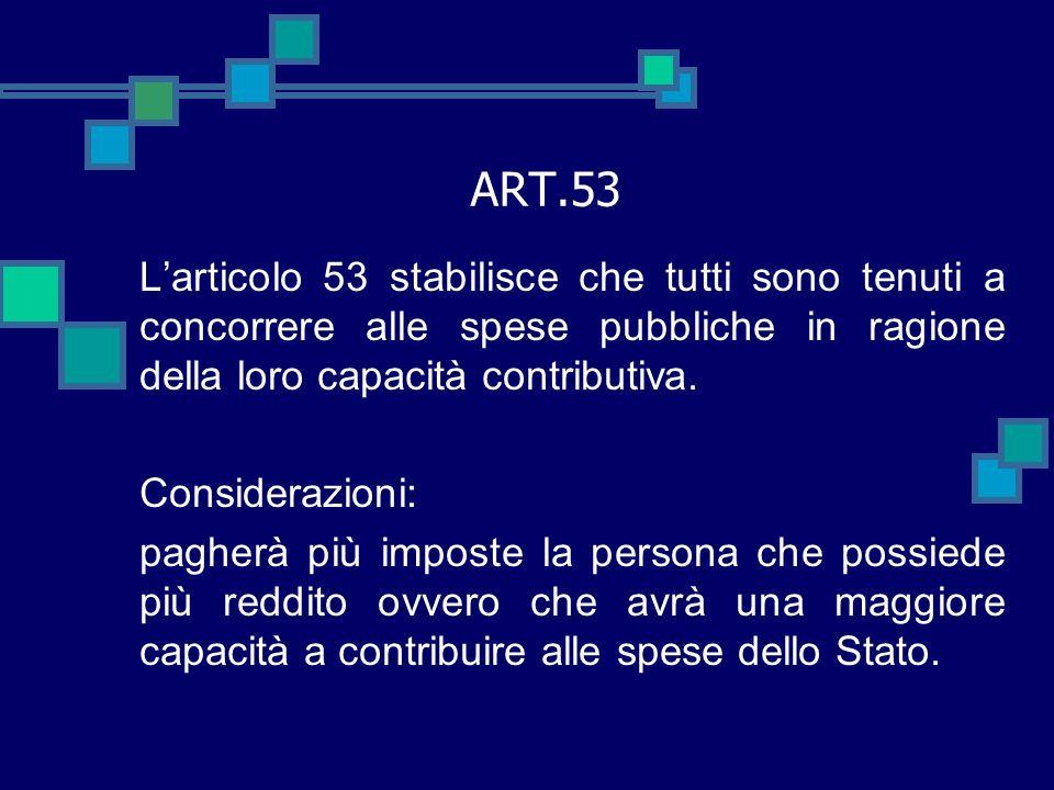 ART.53 L'articolo 53 stabilisce che tutti sono tenuti a concorrere alle spese pubbliche in ragione della loro capacità contributiva.