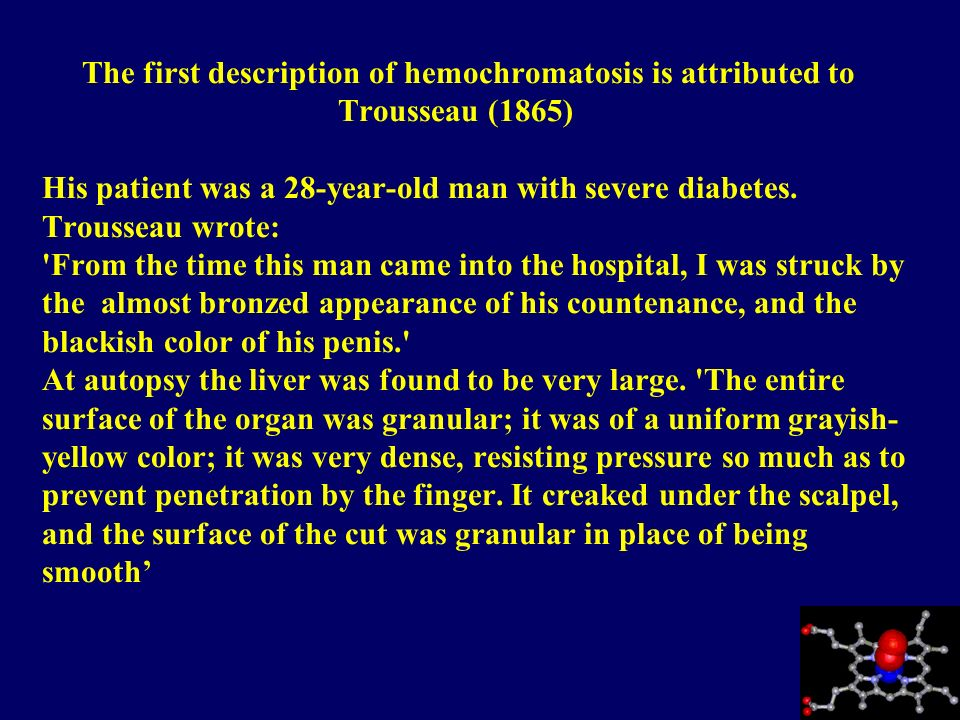 The first description of hemochromatosis is attributed to Trousseau (1865) His patient was a 28-year-old man with severe diabetes.