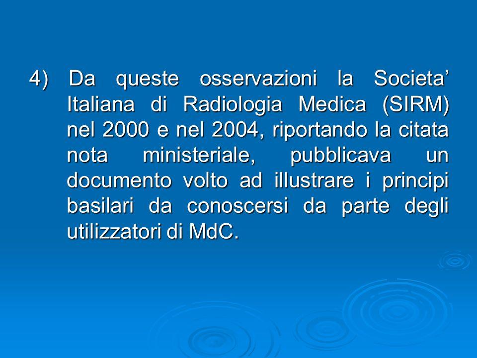 4) Da queste osservazioni la Societa' Italiana di Radiologia Medica (SIRM) nel 2000 e nel 2004, riportando la citata nota ministeriale, pubblicava un documento volto ad illustrare i principi basilari da conoscersi da parte degli utilizzatori di MdC.