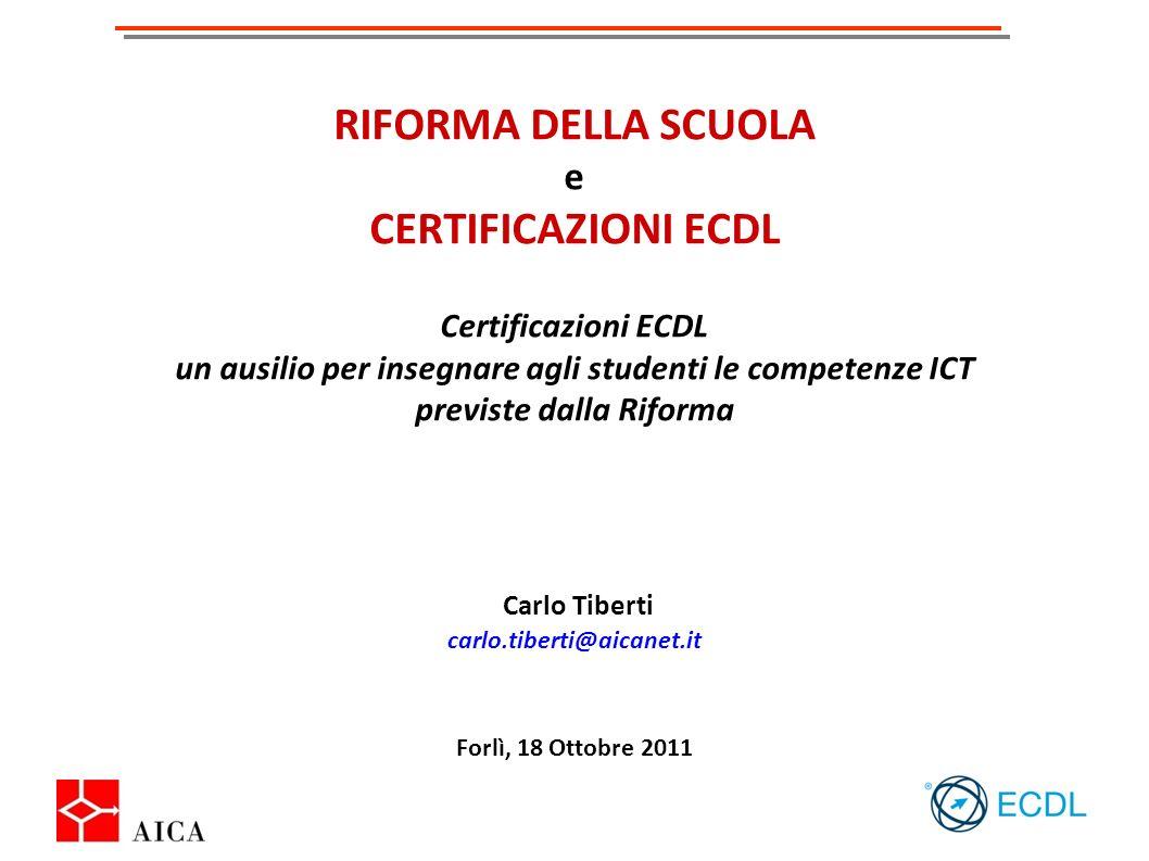 RIFORMA DELLA SCUOLA e CERTIFICAZIONI ECDL Certificazioni ECDL un ausilio per insegnare agli studenti le competenze ICT previste dalla Riforma Carlo Tiberti carlo.tiberti@aicanet.it Forlì, 18 Ottobre 2011