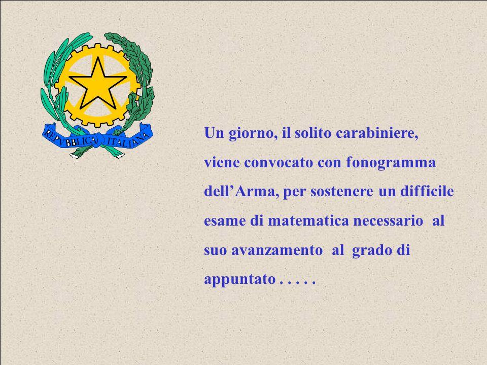 Un giorno, il solito carabiniere, viene convocato con fonogramma dell'Arma, per sostenere un difficile esame di matematica necessario al suo avanzamento al grado di appuntato .