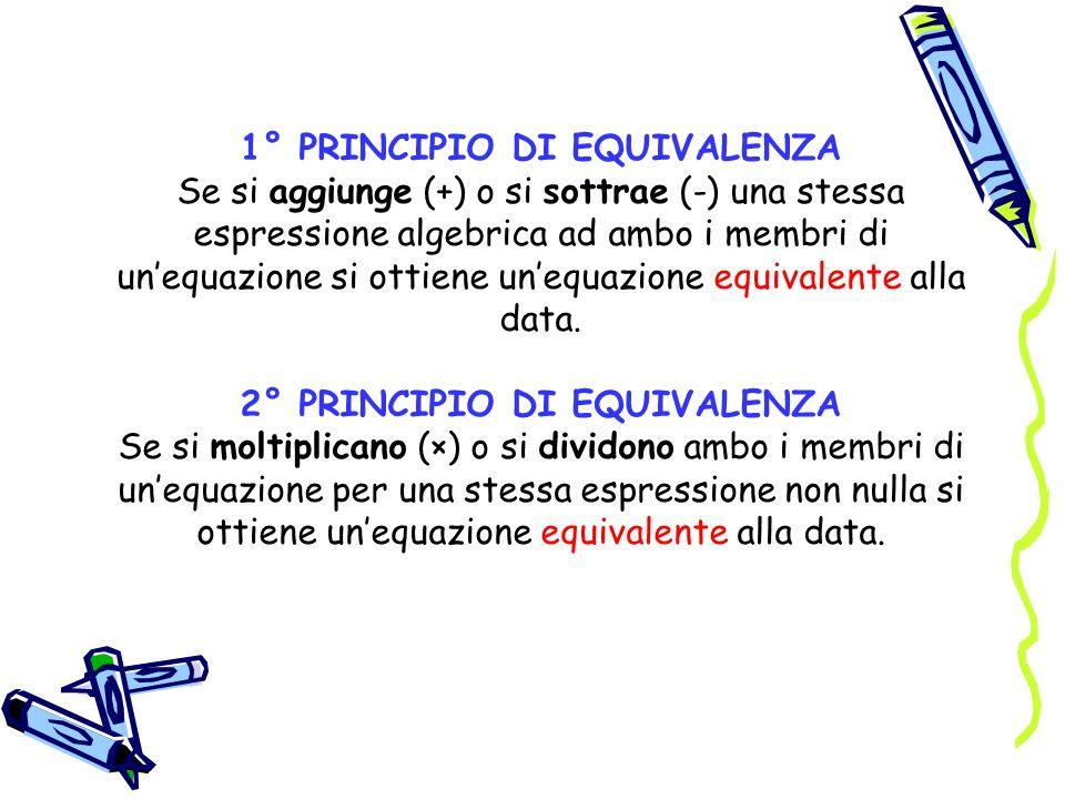 1° PRINCIPIO DI EQUIVALENZA Se si aggiunge (+) o si sottrae (-) una stessa espressione algebrica ad ambo i membri di un'equazione si ottiene un'equazione equivalente alla data.