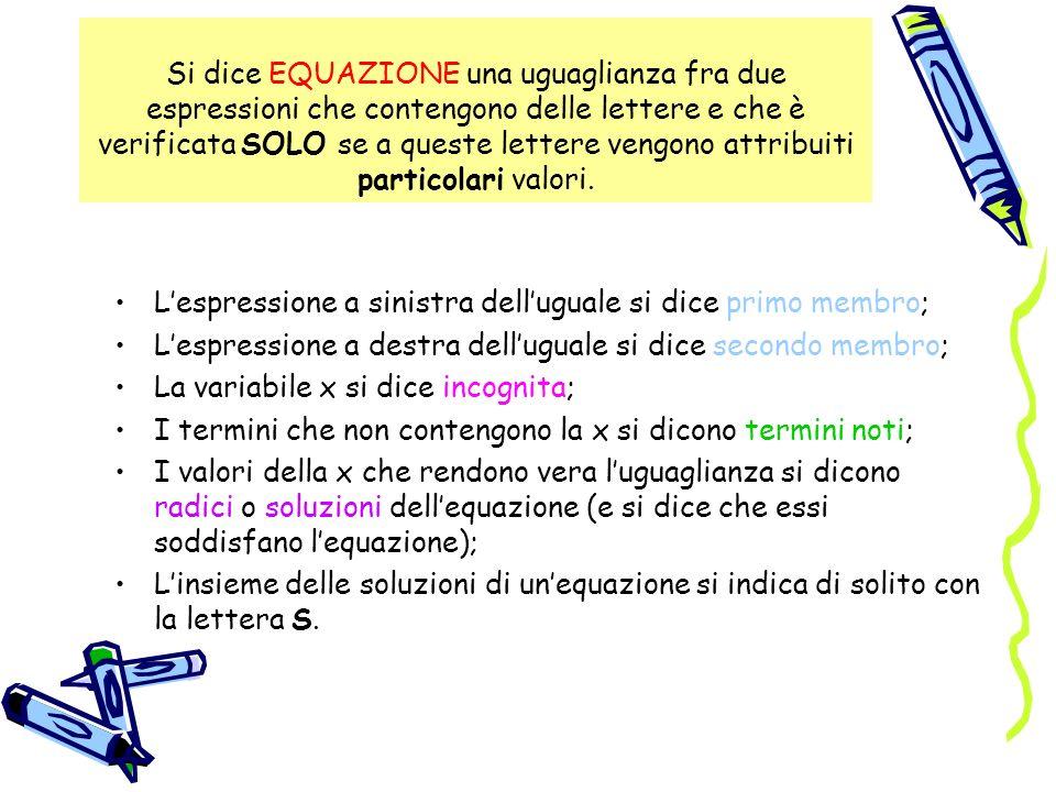 Si dice EQUAZIONE una uguaglianza fra due espressioni che contengono delle lettere e che è verificata SOLO se a queste lettere vengono attribuiti particolari valori.