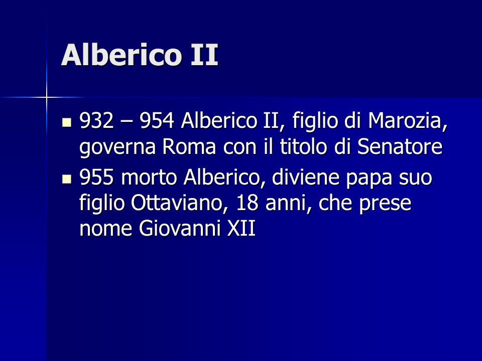 Alberico II 932 – 954 Alberico II, figlio di Marozia, governa Roma con il titolo di Senatore.