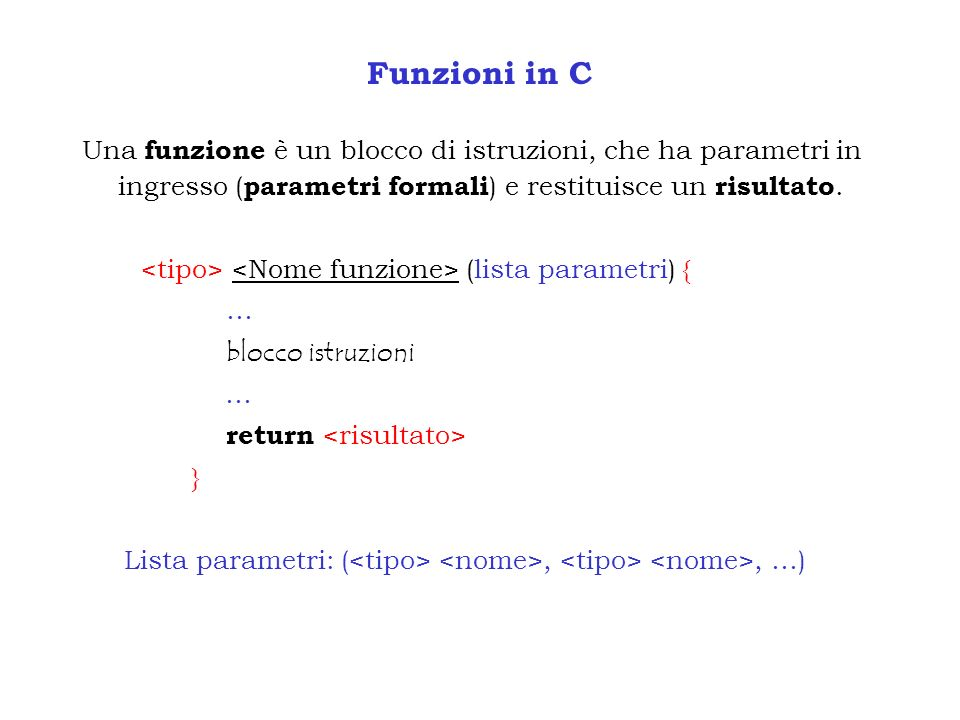 Funzioni in CUna funzione è un blocco di istruzioni, che ha parametri in ingresso (parametri formali) e restituisce un risultato.