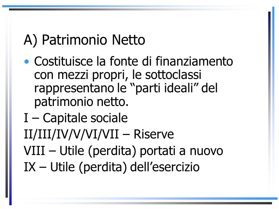 A) Patrimonio NettoCostituisce la fonte di finanziamento con mezzi propri, le sottoclassi rappresentano le parti ideali del patrimonio netto.