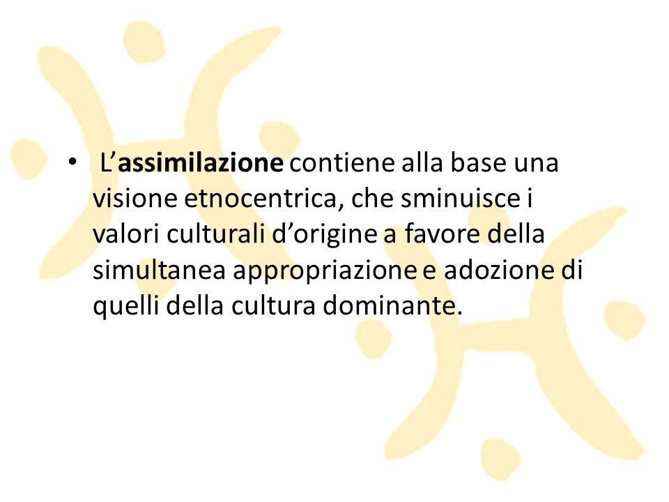 L'assimilazione contiene alla base una visione etnocentrica, che sminuisce i valori culturali d'origine a favore della simultanea appropriazione e adozione di quelli della cultura dominante.