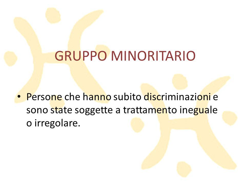 GRUPPO MINORITARIO Persone che hanno subito discriminazioni e sono state soggette a trattamento ineguale o irregolare.