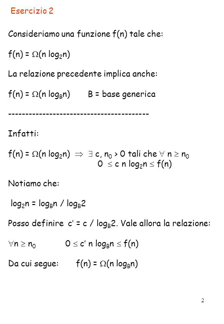 Esercizio 2Consideriamo una funzione f(n) tale che: f(n) = (n log2n) La relazione precedente implica anche: