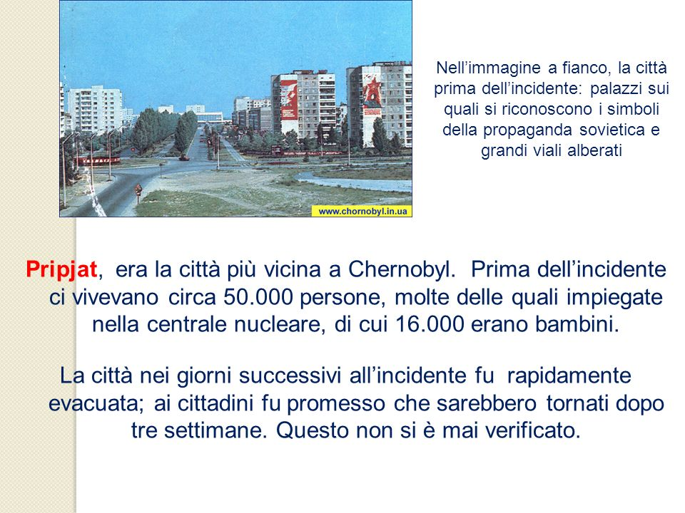 Nell'immagine a fianco, la città prima dell'incidente: palazzi sui quali si riconoscono i simboli della propaganda sovietica e grandi viali alberati