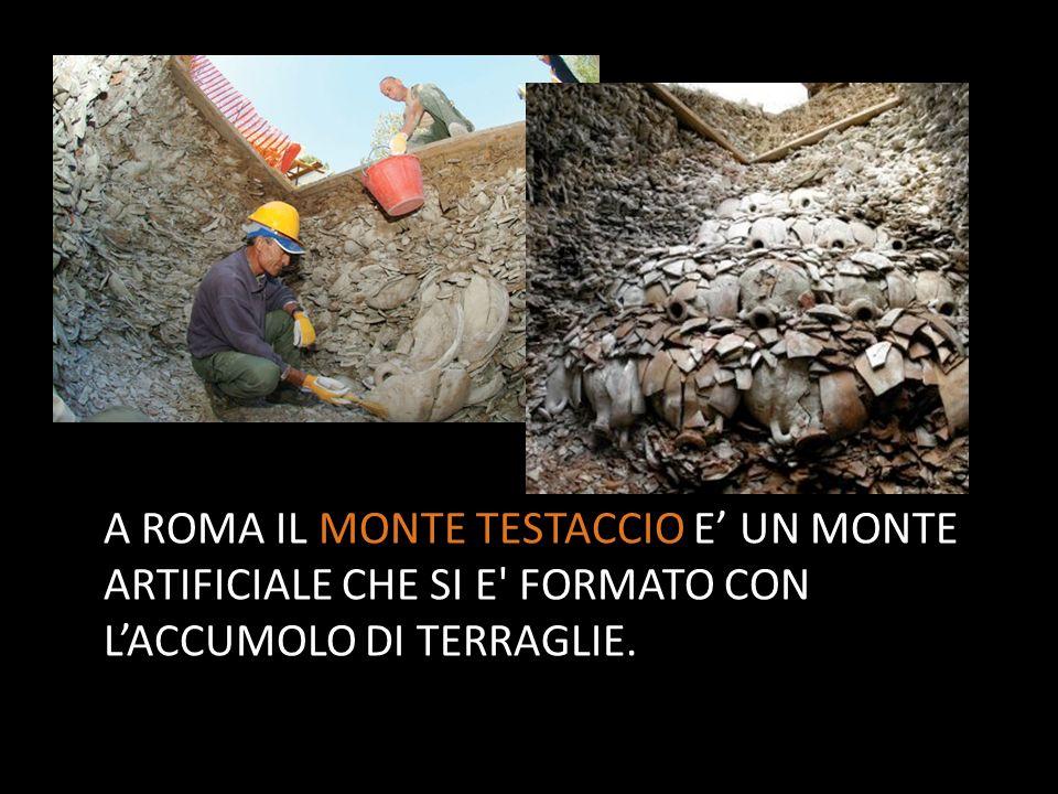 A ROMA IL MONTE TESTACCIO E' UN MONTE ARTIFICIALE CHE SI E FORMATO CON L'ACCUMOLO DI TERRAGLIE.