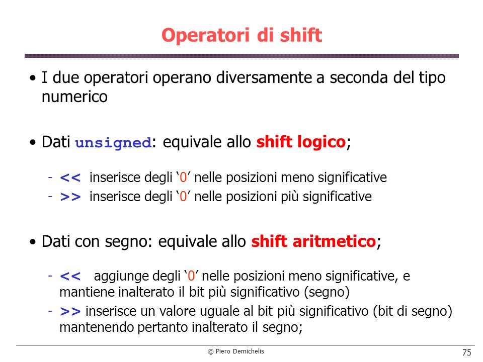 Operatori di shift I due operatori operano diversamente a seconda del tipo numerico. Dati unsigned: equivale allo shift logico;