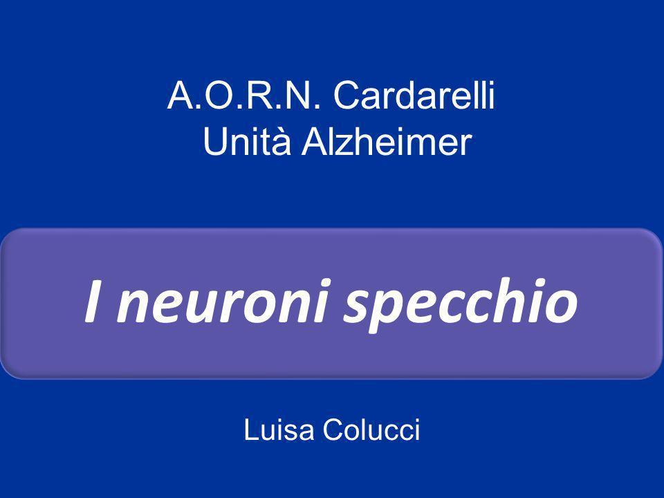 A.O.R.N. Cardarelli Unità Alzheimer I neuroni specchio Luisa Colucci