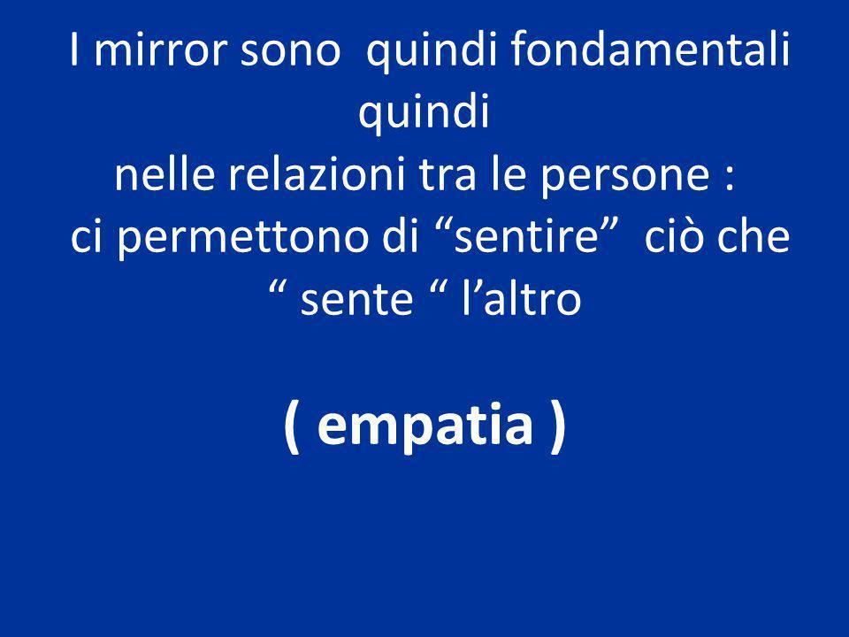 I mirror sono quindi fondamentali quindi nelle relazioni tra le persone : ci permettono di sentire ciò che sente l'altro ( empatia )