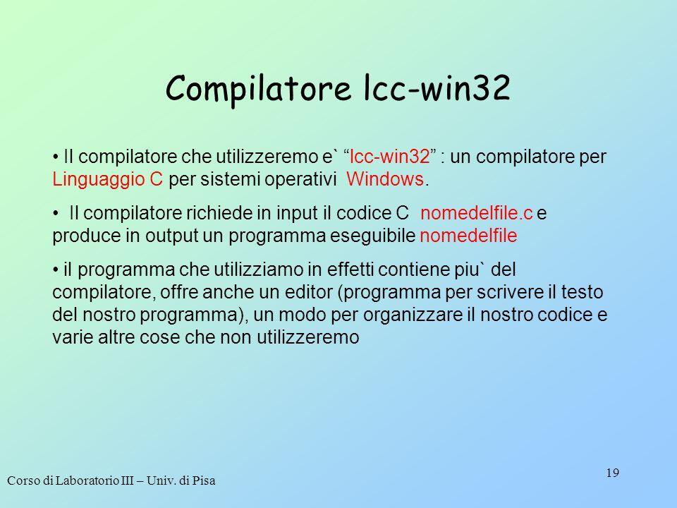 Compilatore lcc-win32 Il compilatore che utilizzeremo e` lcc-win32 : un compilatore per Linguaggio C per sistemi operativi Windows.
