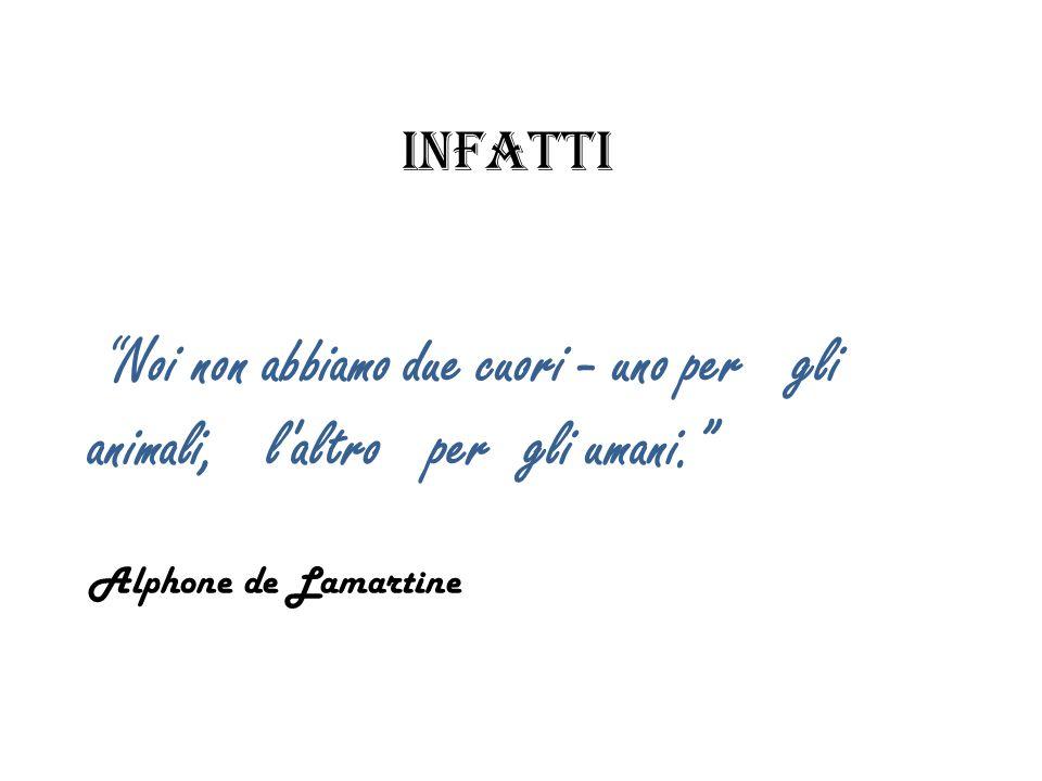 infatti Noi non abbiamo due cuori - uno per gli animali, l altro per gli umani. Alphone de Lamartine