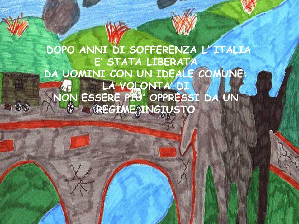 DOPO ANNI DI SOFFERENZA L' ITALIA E' STATA LIBERATA DA UOMINI CON UN IDEALE COMUNE: LA VOLONTA' DI NON ESSERE PIU' OPPRESSI DA UN REGIME INGIUSTO