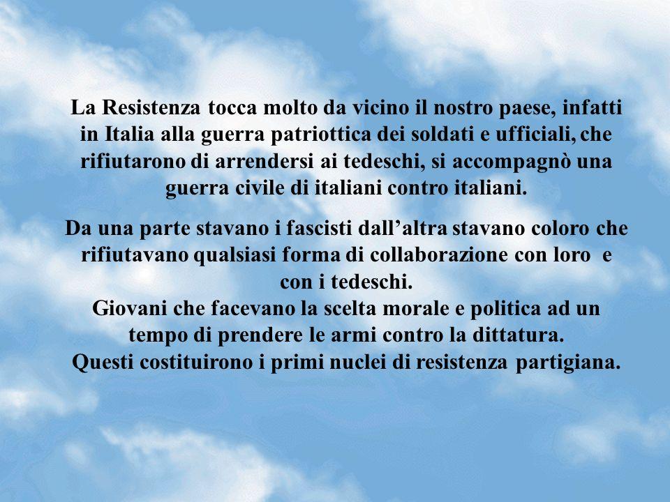 La Resistenza tocca molto da vicino il nostro paese, infatti in Italia alla guerra patriottica dei soldati e ufficiali, che rifiutarono di arrendersi ai tedeschi, si accompagnò una guerra civile di italiani contro italiani.
