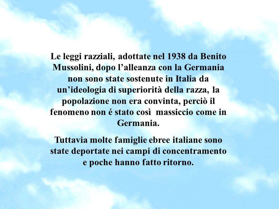 Le leggi razziali, adottate nel 1938 da Benito Mussolini, dopo l'alleanza con la Germania non sono state sostenute in Italia da un'ideologia di superiorità della razza, la popolazione non era convinta, perciò il fenomeno non é stato così massiccio come in Germania.
