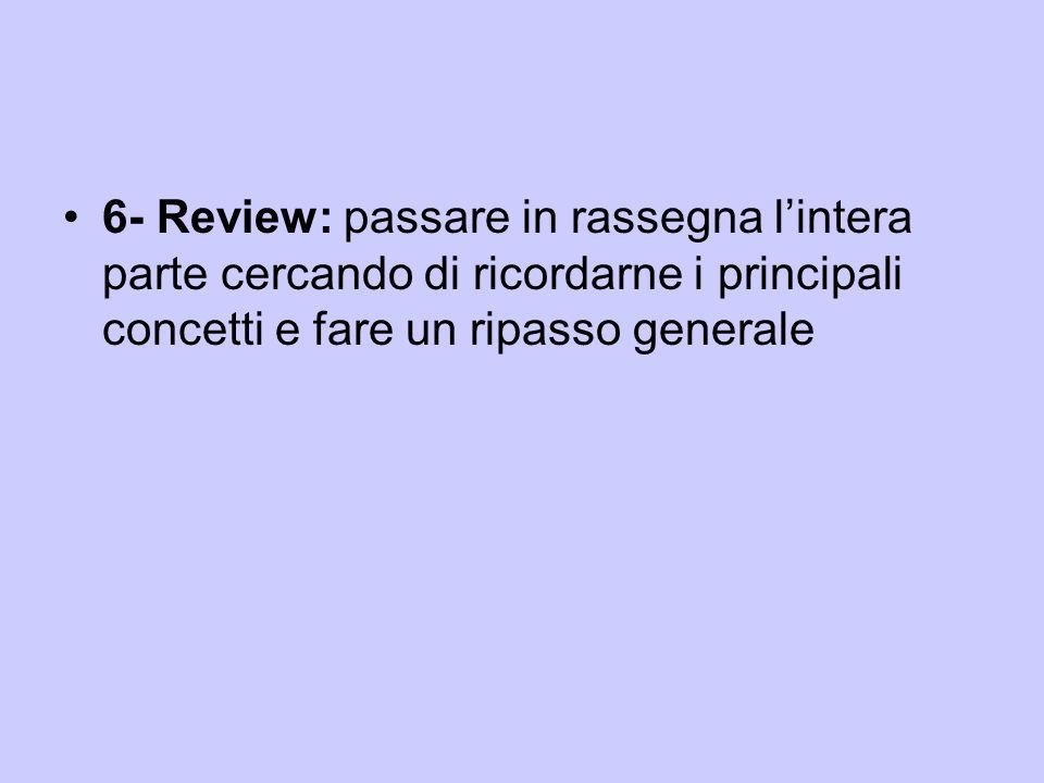 6- Review: passare in rassegna l'intera parte cercando di ricordarne i principali concetti e fare un ripasso generale