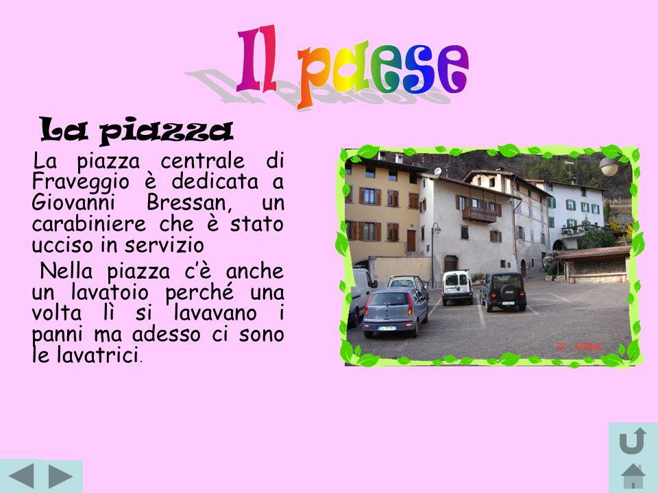 Il paese La piazza. La piazza centrale di Fraveggio è dedicata a Giovanni Bressan, un carabiniere che è stato ucciso in servizio.