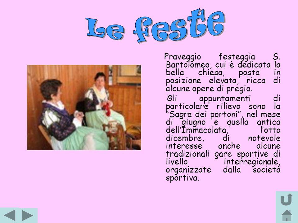 Le feste Fraveggio festeggia S. Bartolomeo, cui è dedicata la bella chiesa, posta in posizione elevata, ricca di alcune opere di pregio.