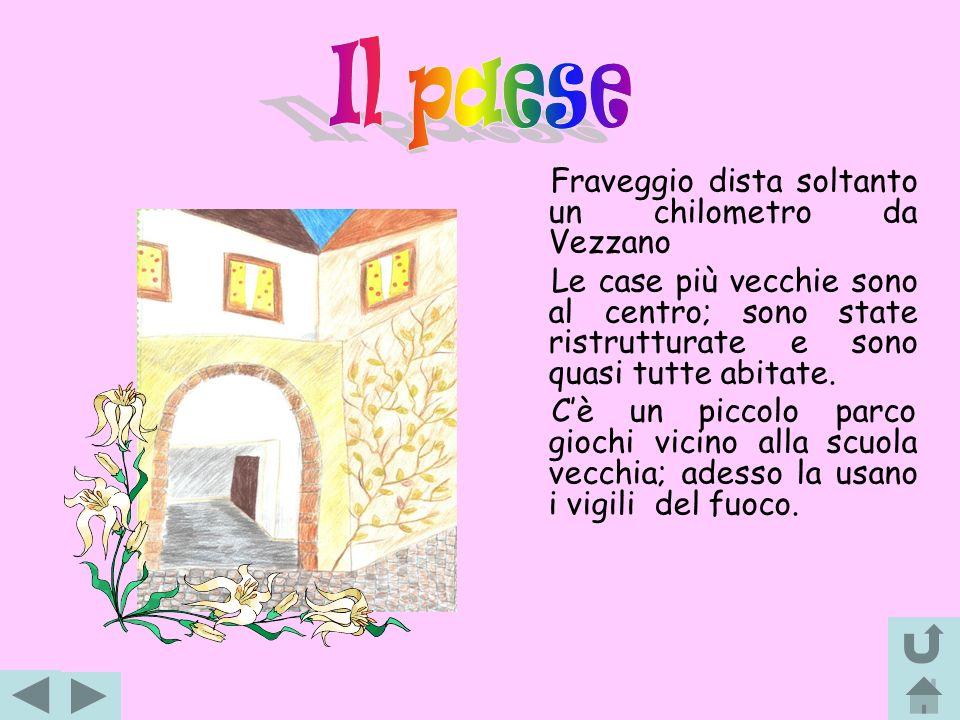 Il paese Fraveggio dista soltanto un chilometro da Vezzano. Le case più vecchie sono al centro; sono state ristrutturate e sono quasi tutte abitate.