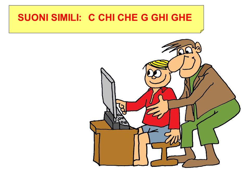 SUONI SIMILI: C CHI CHE G GHI GHE