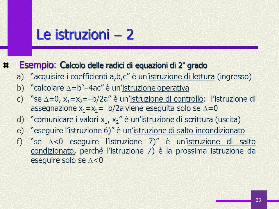 Le istruzioni  2 Esempio: Calcolo delle radici di equazioni di 2° grado. acquisire i coefficienti a,b,c è un'istruzione di lettura (ingresso)