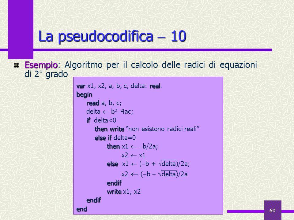 La pseudocodifica  10 Esempio: Algoritmo per il calcolo delle radici di equazioni di 2° grado. var x1, x2, a, b, c, delta: real.