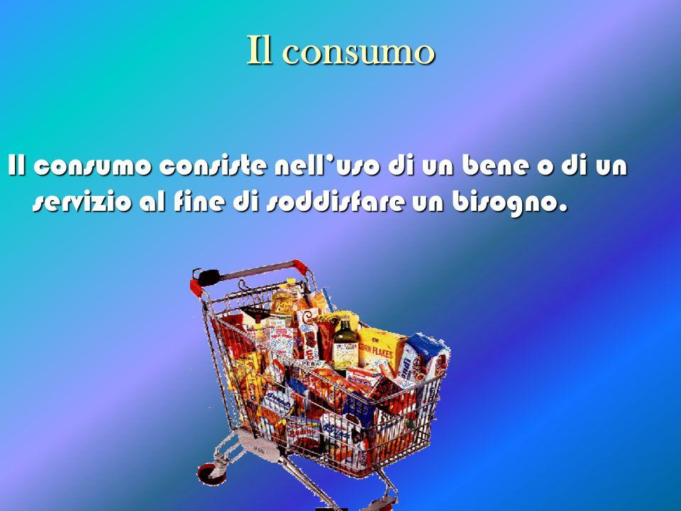 Il consumo Il consumo consiste nell'uso di un bene o di un servizio al fine di soddisfare un bisogno.