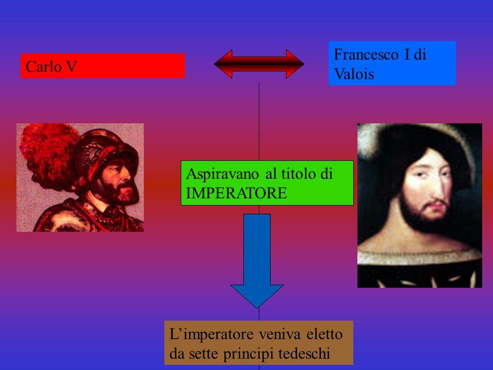 Francesco I di Valois Carlo V. Aspiravano al titolo di IMPERATORE.