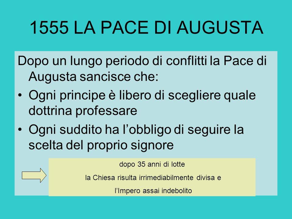 1555 LA PACE DI AUGUSTA Dopo un lungo periodo di conflitti la Pace di Augusta sancisce che: