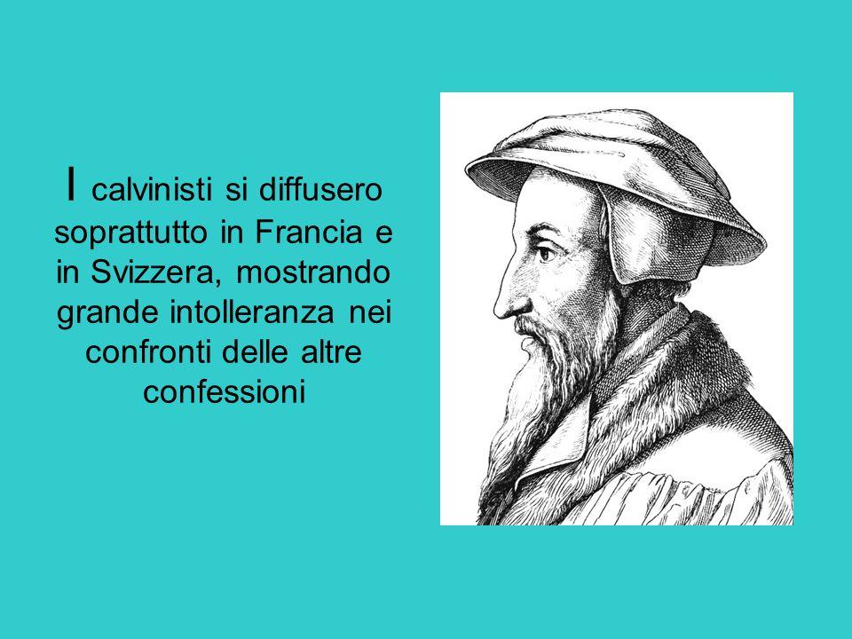 I calvinisti si diffusero soprattutto in Francia e in Svizzera, mostrando grande intolleranza nei confronti delle altre confessioni