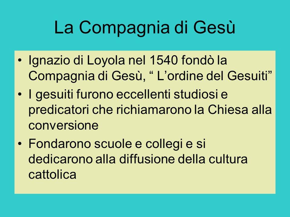 La Compagnia di Gesù Ignazio di Loyola nel 1540 fondò la Compagnia di Gesù, L'ordine del Gesuiti