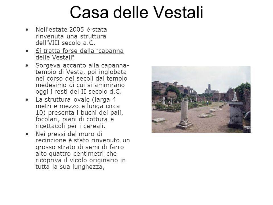Casa delle Vestali Nell'estate 2005 è stata rinvenuta una struttura dell VIII secolo a.C. Si tratta forse della capanna delle Vestali