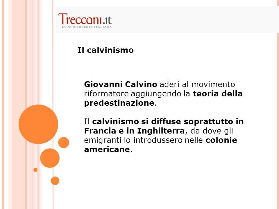Il calvinismo Giovanni Calvino aderì al movimento riformatore aggiungendo la teoria della predestinazione.