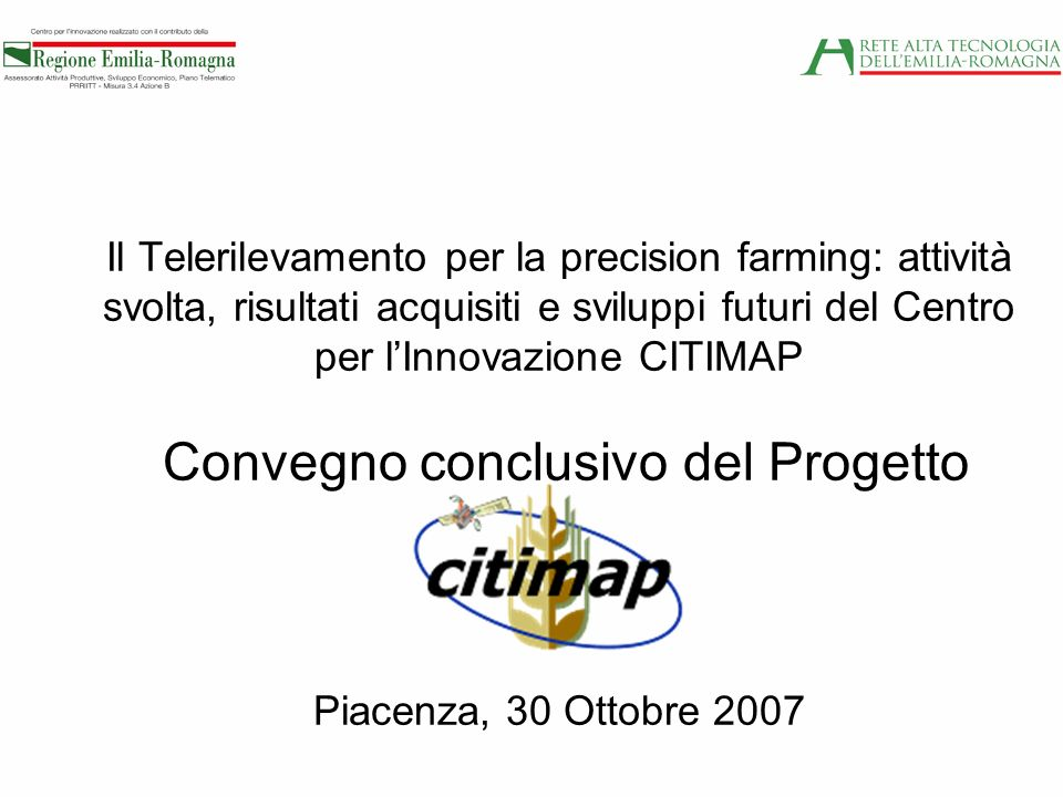 Il Telerilevamento per la precision farming: attività svolta, risultati acquisiti e sviluppi futuri del Centro per l'Innovazione CITIMAP Convegno conclusivo del Progetto Piacenza, 30 Ottobre 2007