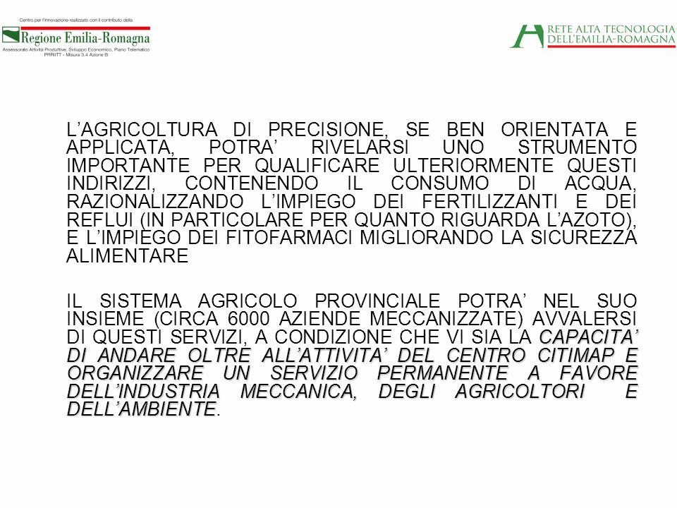 L'AGRICOLTURA DI PRECISIONE, SE BEN ORIENTATA E APPLICATA, POTRA' RIVELARSI UNO STRUMENTO IMPORTANTE PER QUALIFICARE ULTERIORMENTE QUESTI INDIRIZZI, CONTENENDO IL CONSUMO DI ACQUA, RAZIONALIZZANDO L'IMPIEGO DEI FERTILIZZANTI E DEI REFLUI (IN PARTICOLARE PER QUANTO RIGUARDA L'AZOTO), E L'IMPIEGO DEI FITOFARMACI MIGLIORANDO LA SICUREZZA ALIMENTARE