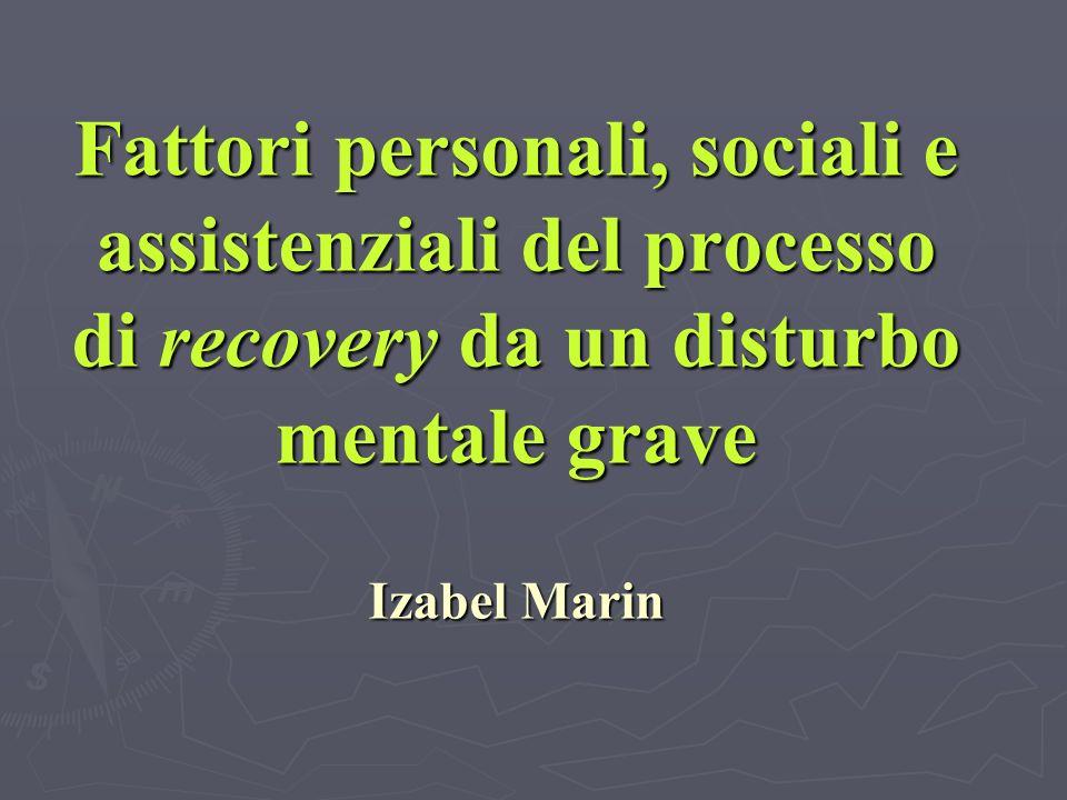 Fattori personali, sociali e assistenziali del processo di recovery da un disturbo mentale grave Izabel Marin