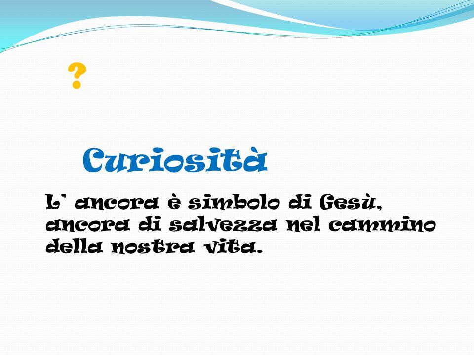 Curiosità L' ancora è simbolo di Gesù, ancora di salvezza nel cammino della nostra vita.
