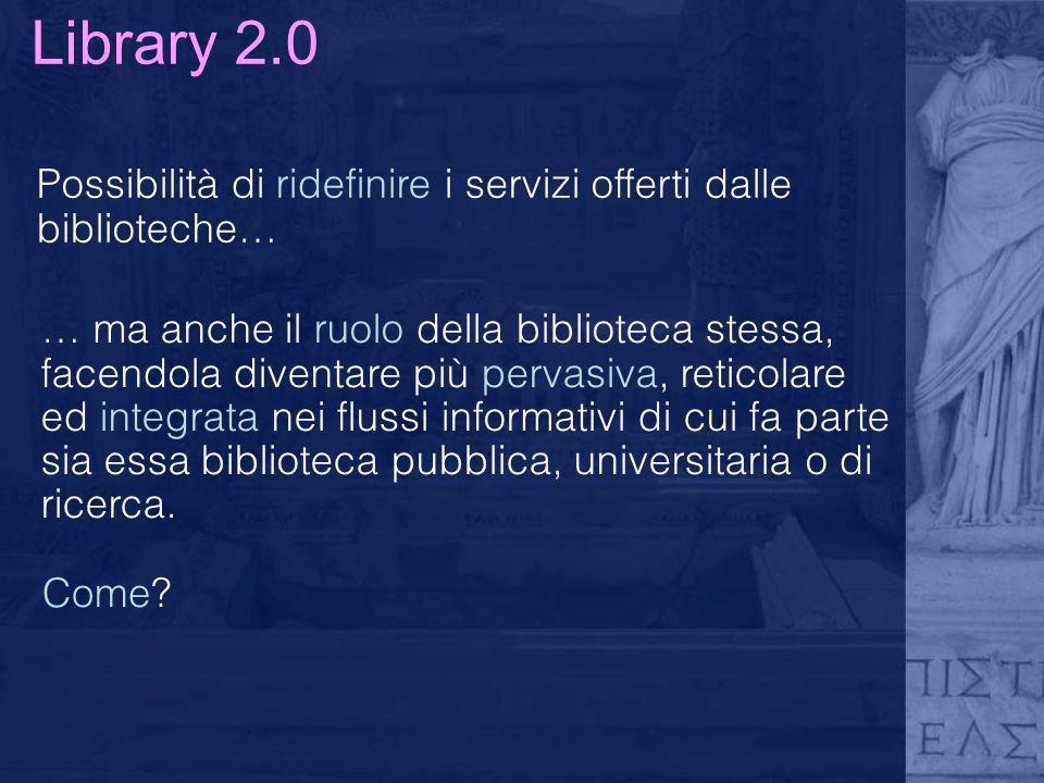 Library 2.0 Possibilità di ridefinire i servizi offerti dalle biblioteche…