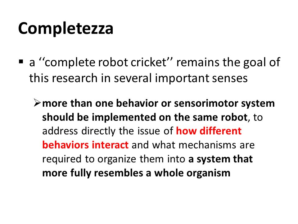 Completezza a ''complete robot cricket'' remains the goal of this research in several important senses.