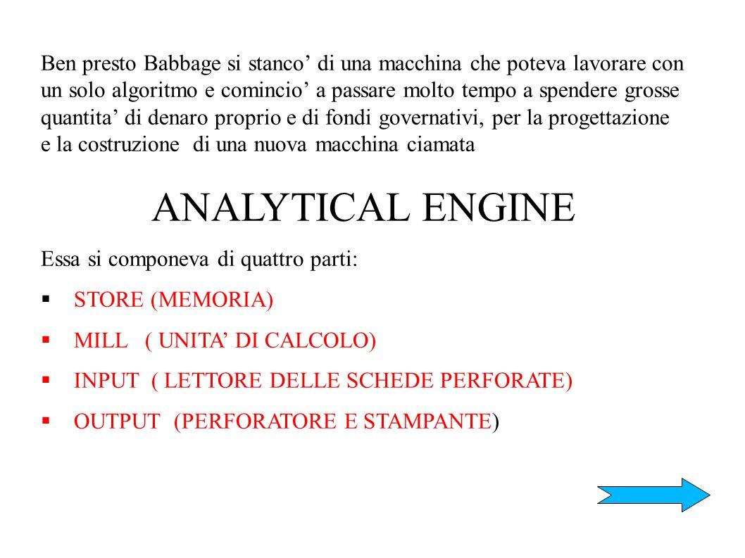 Ben presto Babbage si stanco' di una macchina che poteva lavorare con un solo algoritmo e comincio' a passare molto tempo a spendere grosse quantita' di denaro proprio e di fondi governativi, per la progettazione e la costruzione di una nuova macchina ciamata