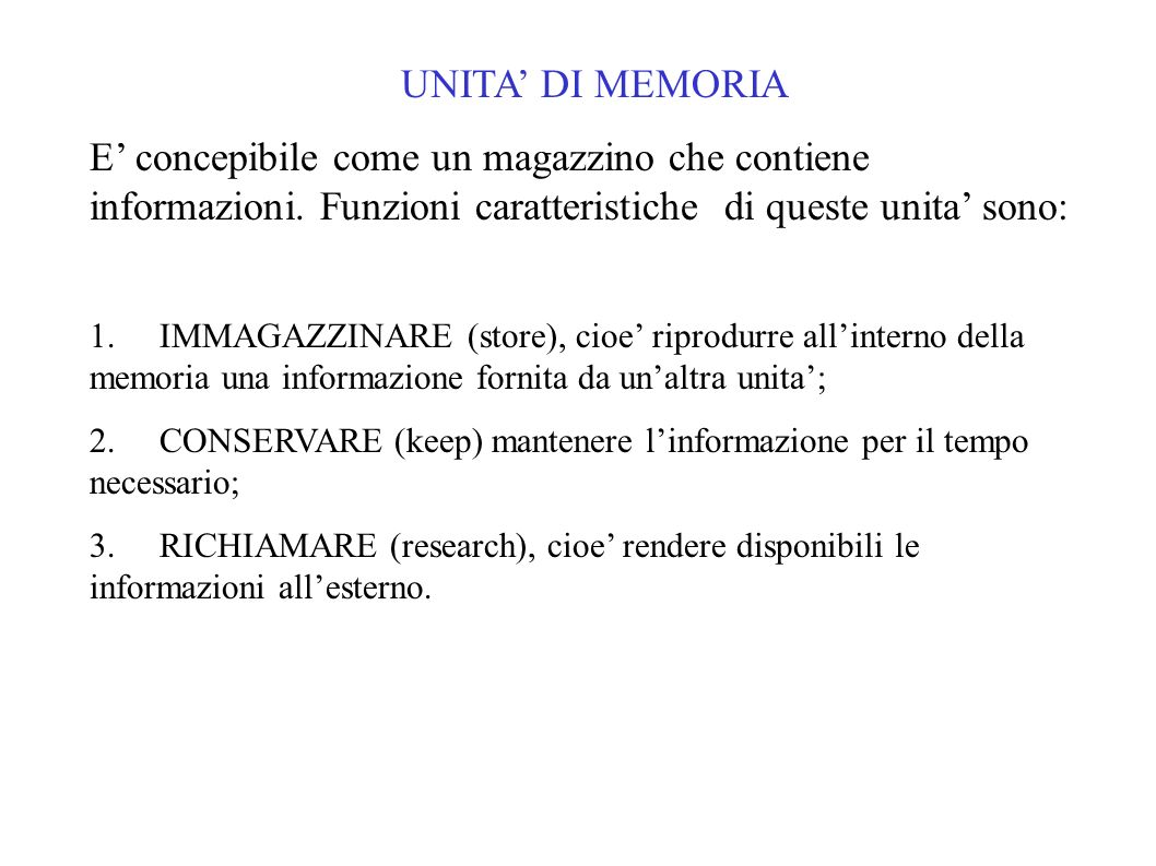 UNITA' DI MEMORIAE' concepibile come un magazzino che contiene informazioni. Funzioni caratteristiche di queste unita' sono: