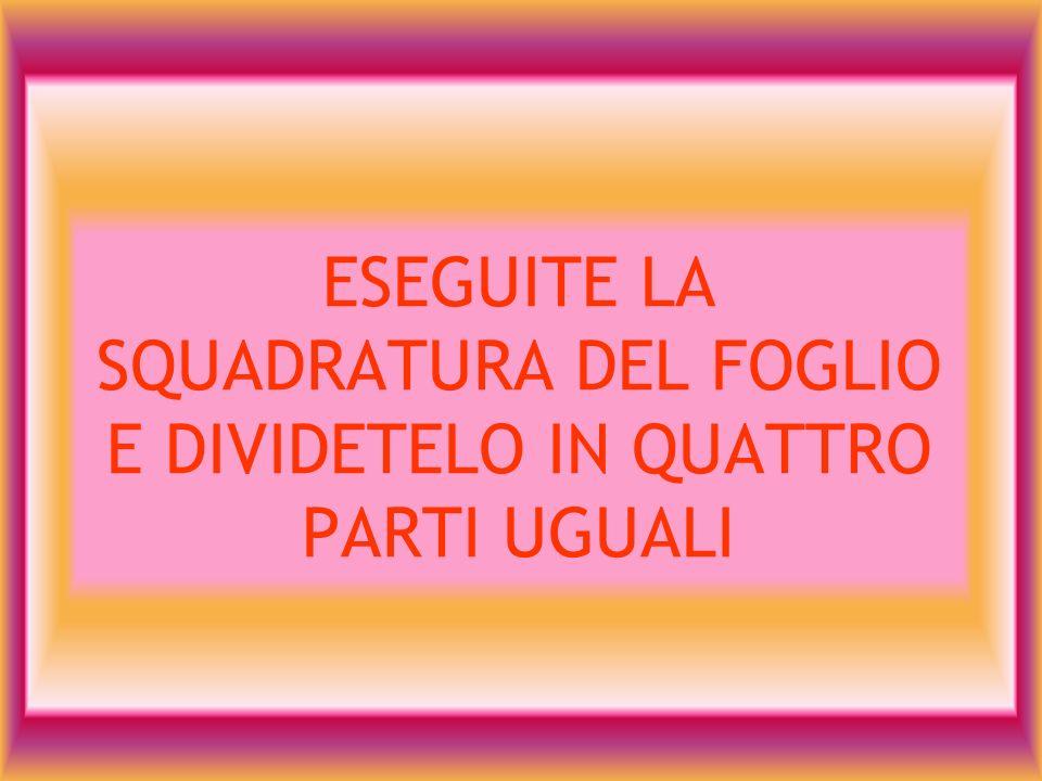 ESEGUITE LA SQUADRATURA DEL FOGLIO E DIVIDETELO IN QUATTRO PARTI UGUALI