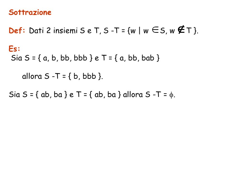 SottrazioneDef: Dati 2 insiemi S e T, S -T = {w | w S, w T }. Es: Sia S = { a, b, bb, bbb } e T = { a, bb, bab }