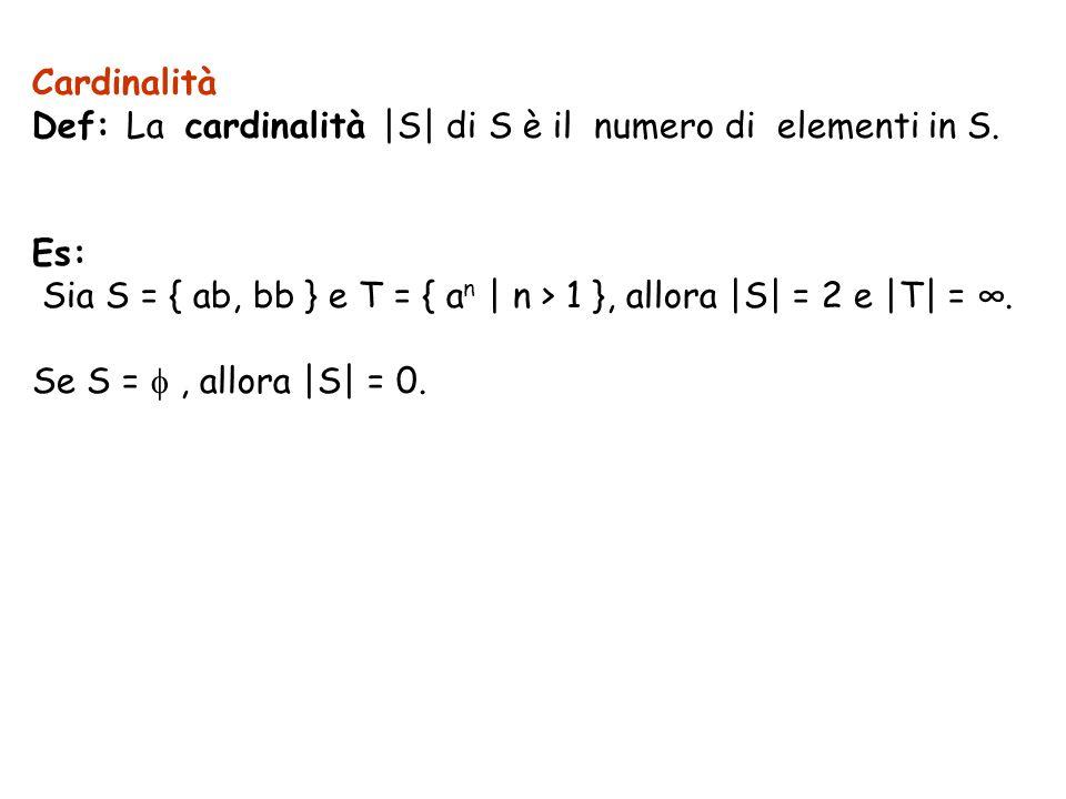 Cardinalità Def: La cardinalità  S  di S è il numero di elementi in S. Es: Sia S = { ab, bb } e T = { an   n > 1 }, allora  S  = 2 e  T  = ∞.