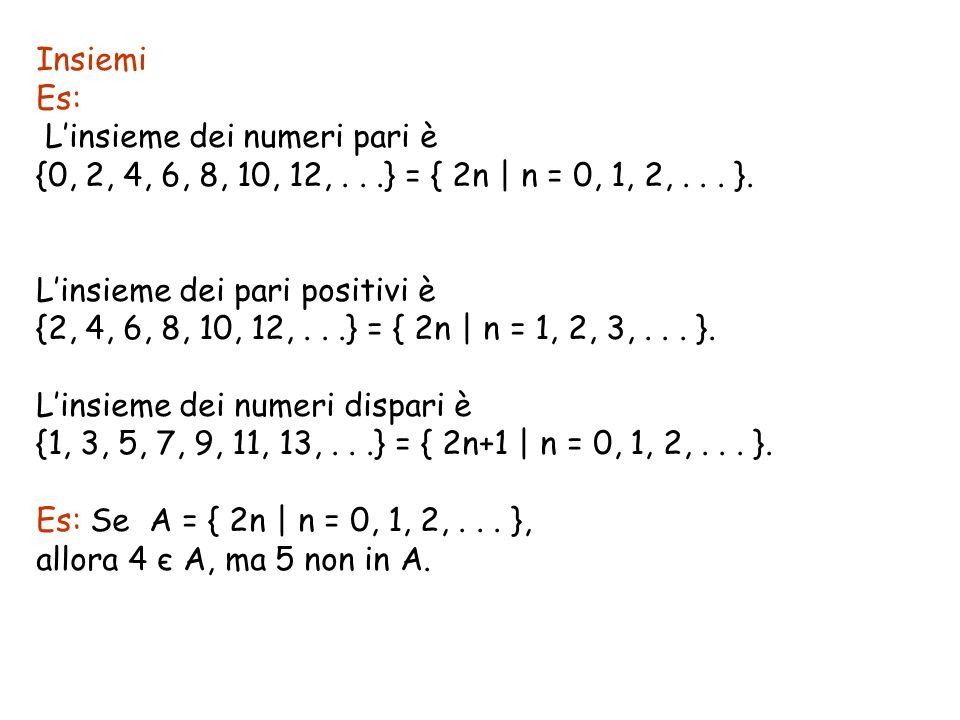 Insiemi Es: L'insieme dei numeri pari è. {0, 2, 4, 6, 8, 10, 12, . . .} = { 2n   n = 0, 1, 2, . . . }.
